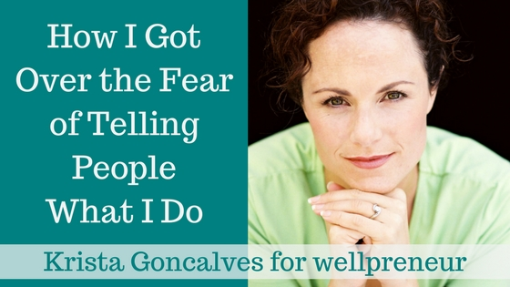 Krista Goncalves | How I Got Over The Fear of Telling People What I Do | Wellpreneur