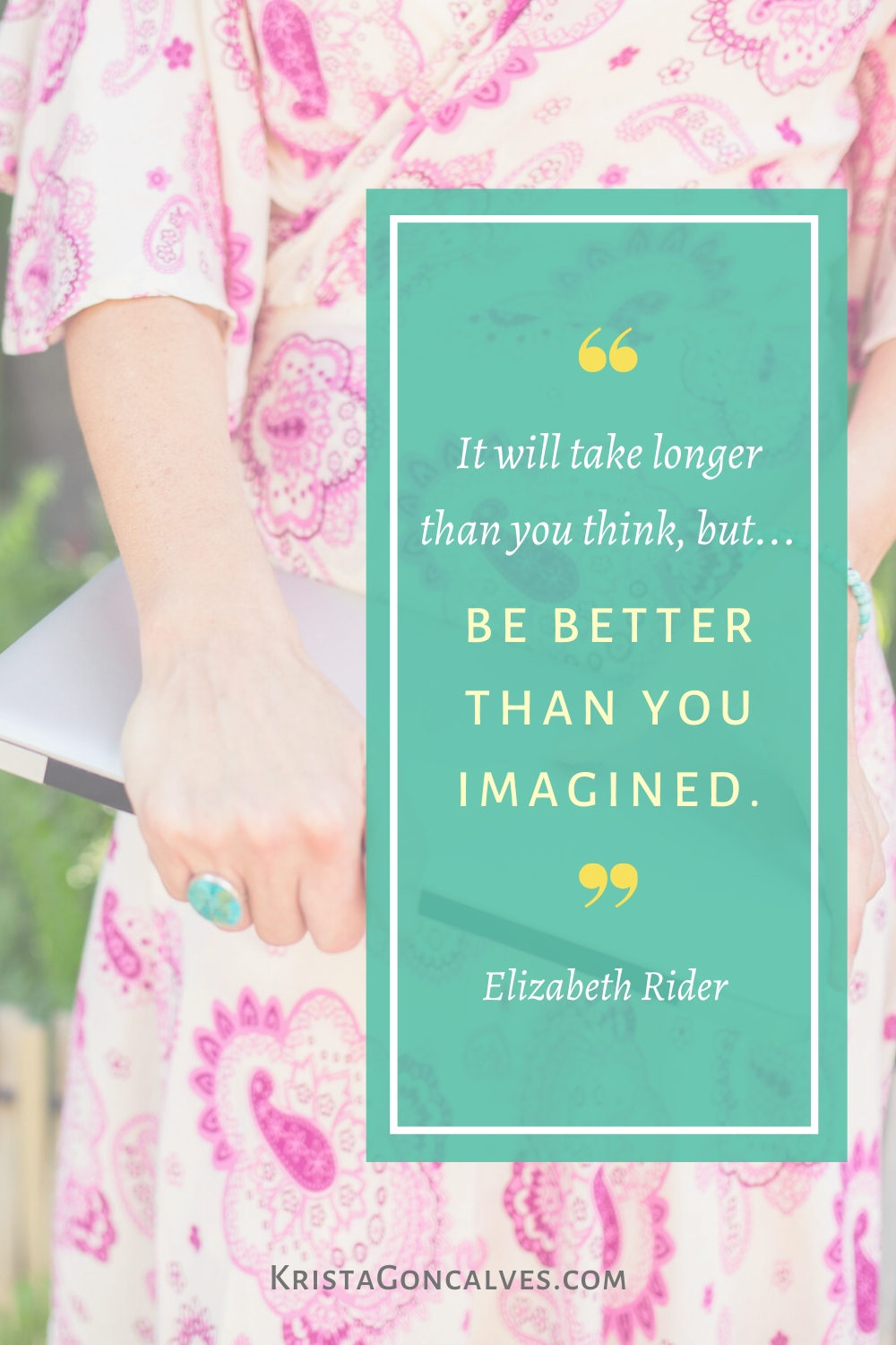 It will take longer than you think, but be better than you imagined | Elizabeth Rider quote | Krista Goncalves Co.